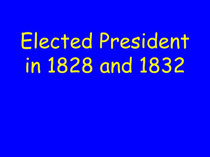 Elected President in 1828 and 1832