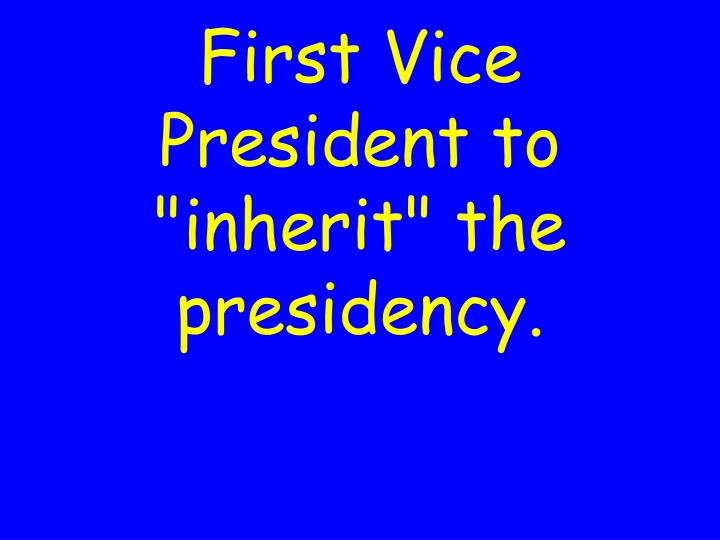 """First Vice President to """"inherit"""" the presidency."""