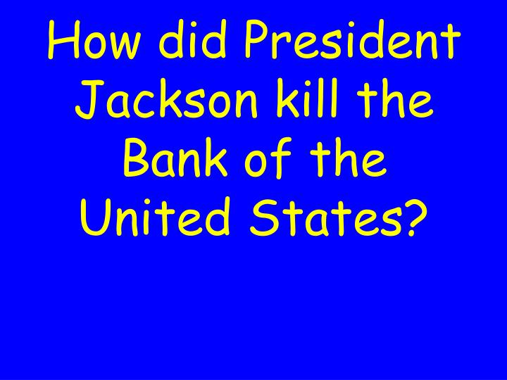 How did President Jackson kill the Bank of the United States?