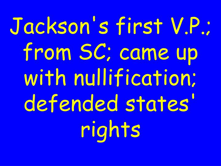 Jackson's first V.P.; from SC; came up with nullification; defended states' rights