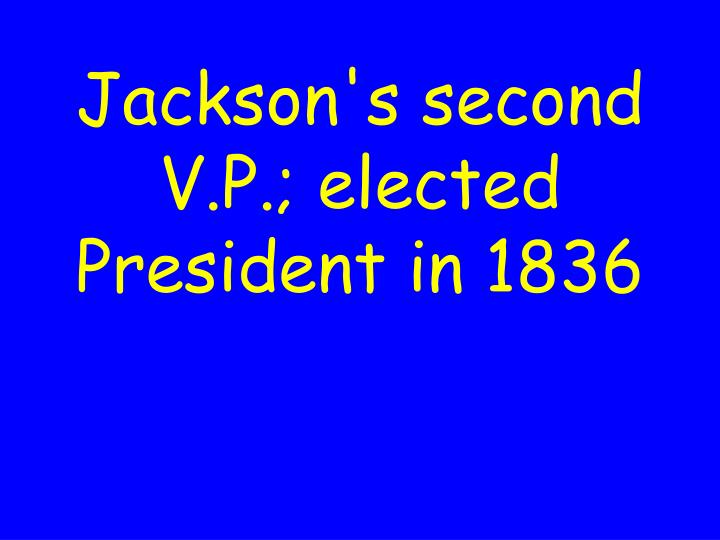 Jackson's second V.P.; elected President in 1836