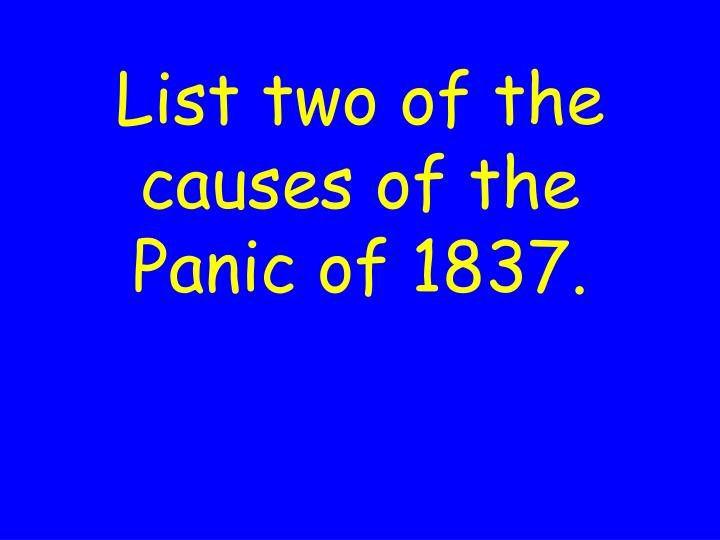 List two of the causes of the Panic of 1837.