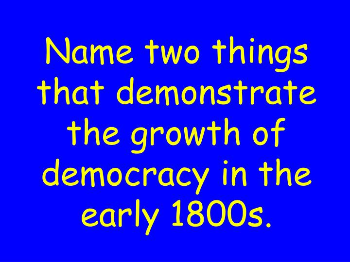 Name two things that demonstrate the growth of democracy in the early 1800s.