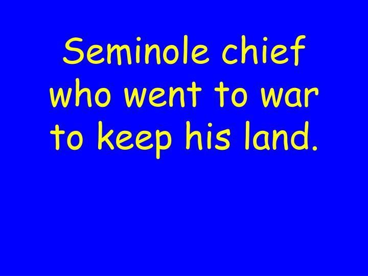 Seminole chief who went to war to keep his land.