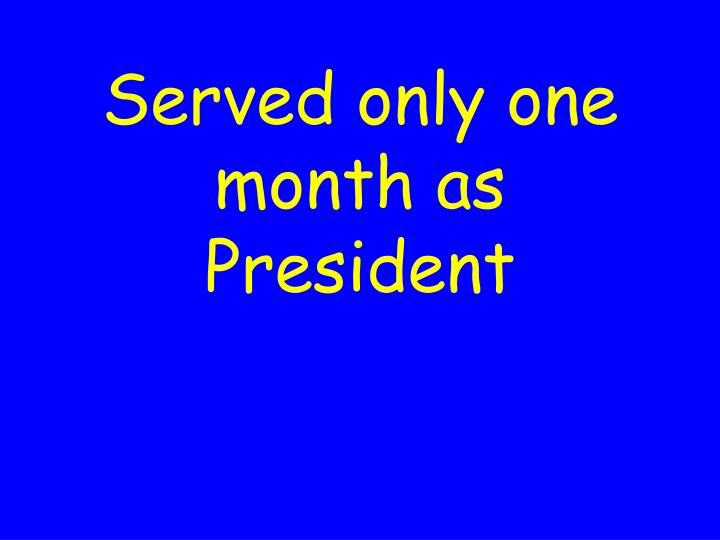 Served only one month as President