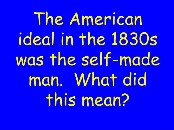 The American ideal in the 1830s was the self-made man.  What did this mean?