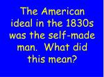 the american ideal in the 1830s was the self made man what did this mean