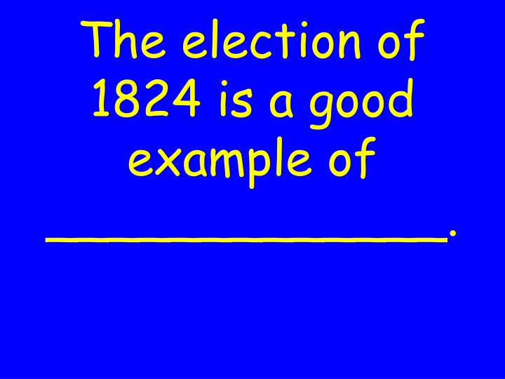 The election of 1824 is a good example of _____________.