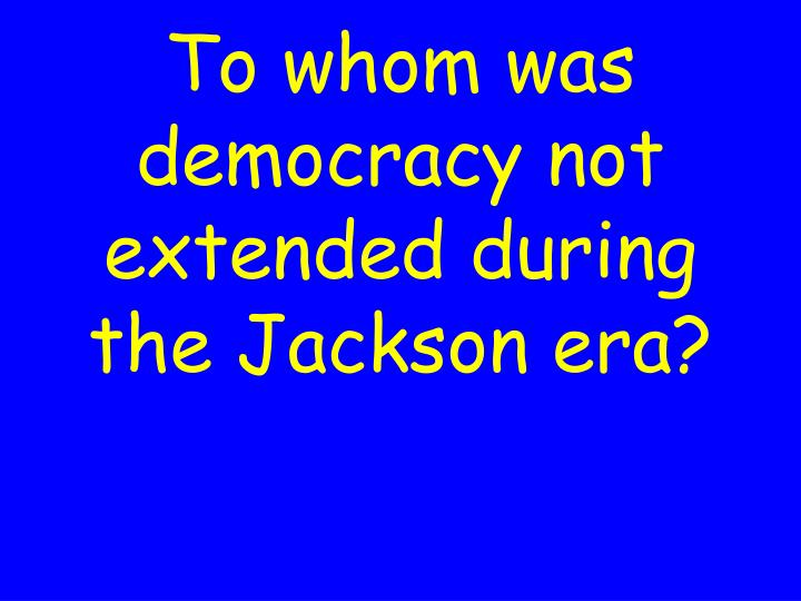 To whom was democracy not extended during the Jackson era?