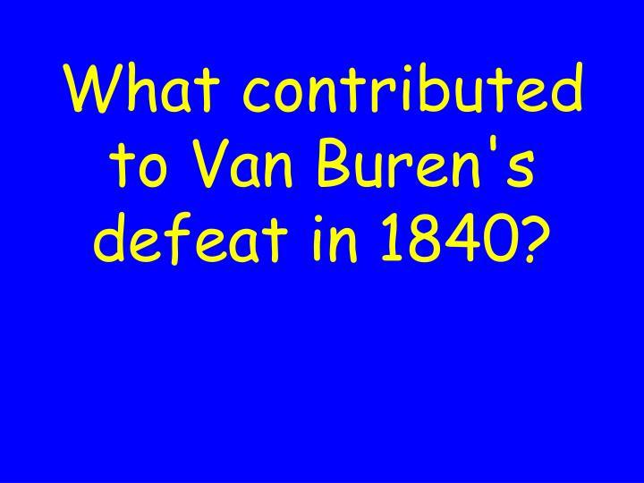 What contributed to Van Buren's defeat in 1840?