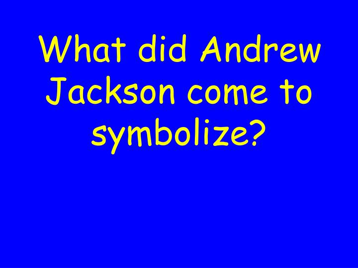 What did Andrew Jackson come to symbolize?