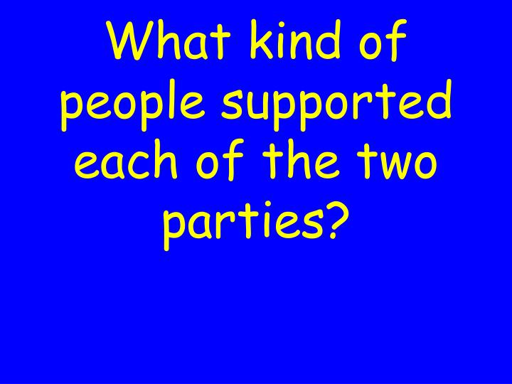 What kind of people supported each of the two parties?
