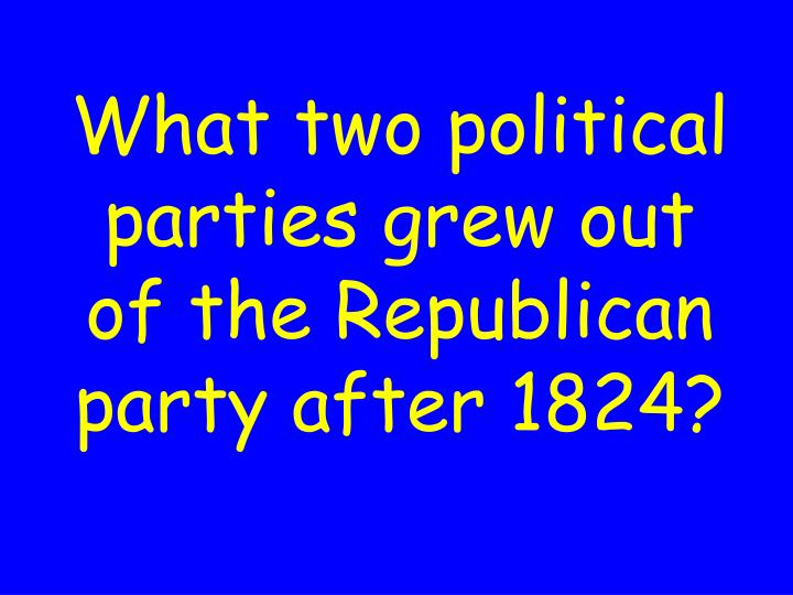 What two political parties grew out of the Republican party after 1824?