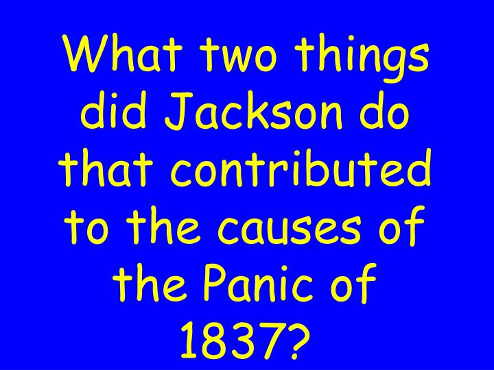 What two things did Jackson do that contributed to the causes of the Panic of 1837?