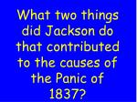 what two things did jackson do that contributed to the causes of the panic of 1837