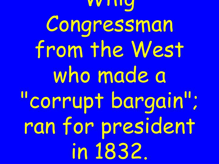 """Whig Congressman from the West who made a """"corrupt bargain""""; ran for president in 1832."""