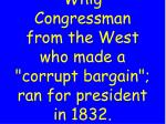 whig congressman from the west who made a corrupt bargain ran for president in 1832