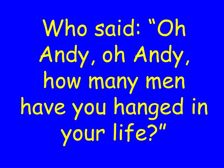 """Who said: """"Oh Andy, oh Andy, how many men have you hanged in your life?"""""""
