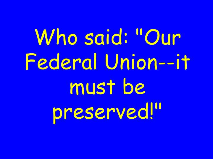 """Who said: """"Our Federal Union--it must be preserved!"""""""