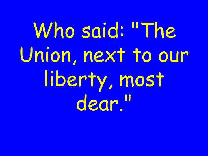 """Who said: """"The Union, next to our liberty, most dear."""""""