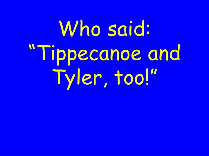 """Who said: """"Tippecanoe and Tyler, too!"""""""