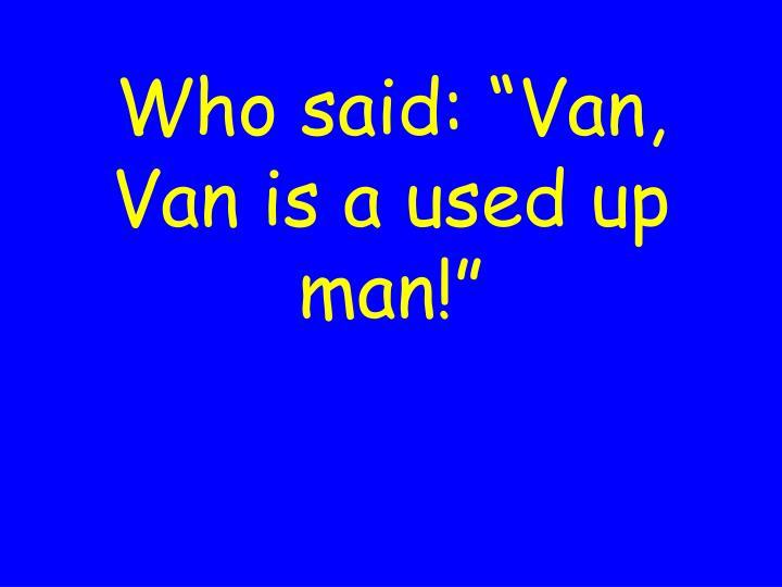 """Who said: """"Van, Van is a used up man!"""""""