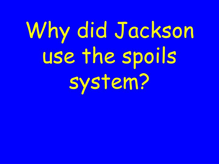 Why did Jackson use the spoils system?