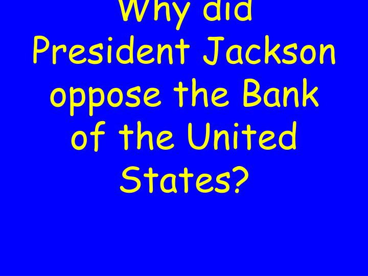 Why did President Jackson oppose the Bank of the United States?