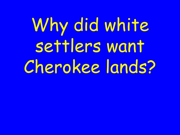 Why did white settlers want Cherokee lands?