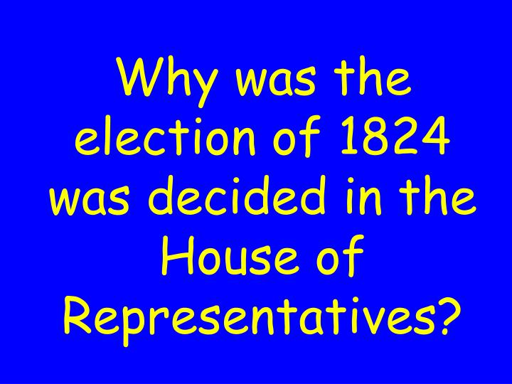 Why was the election of 1824 was decided in the House of Representatives?