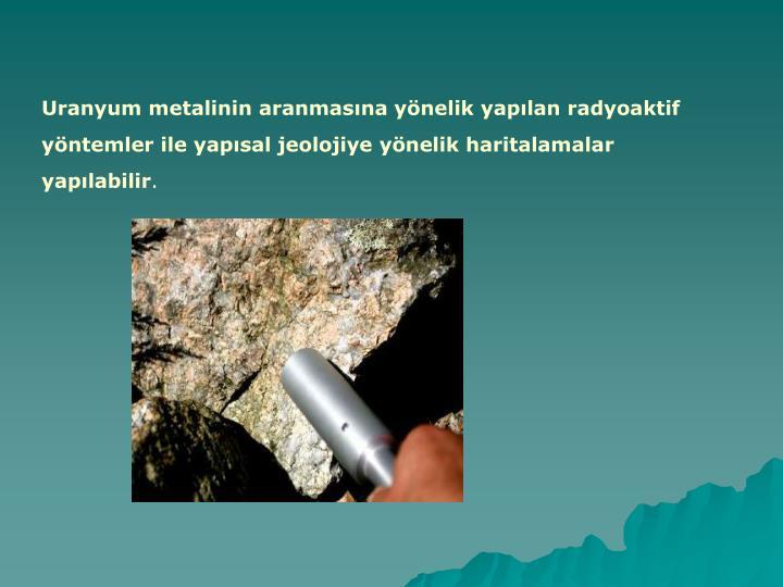 Uranyum metalinin aranmasına yönelik yapılan radyoaktif yöntemler ile yapısal jeolojiye yönelik haritalamalar yapılabilir