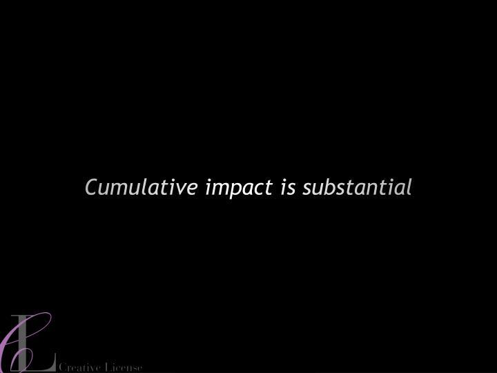 Cumulative impact is substantial