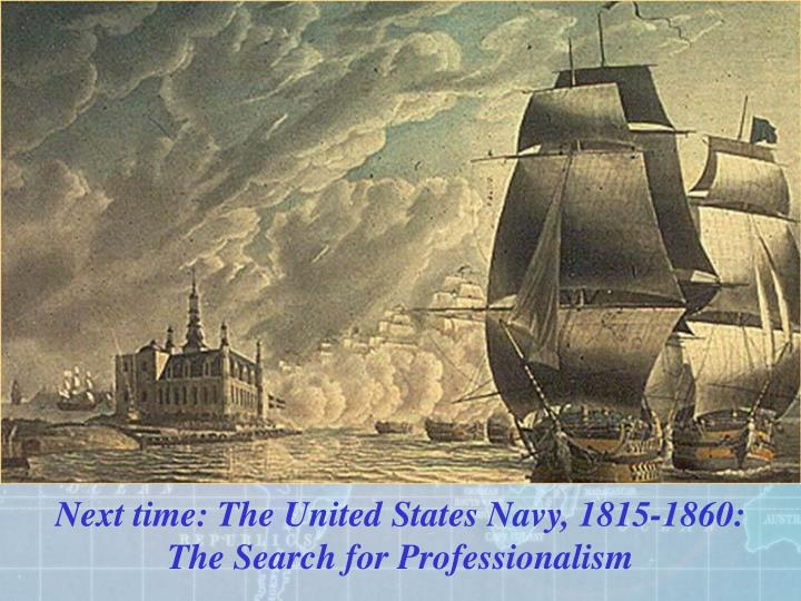 Next time: The United States Navy, 1815-1860: