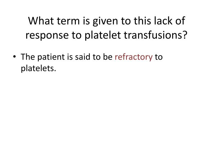 What term is given to this lack of response to platelet transfusions?