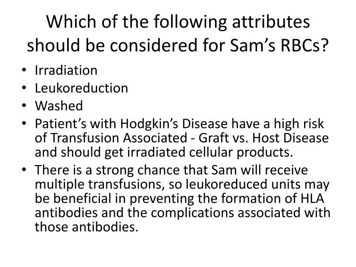 Which of the following attributes should be considered for Sam's RBCs?