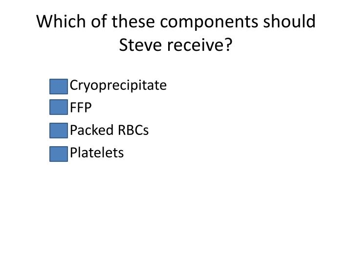 Which of these components should Steve receive?