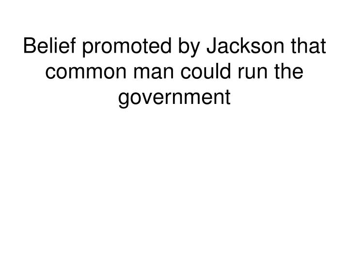 Belief promoted by Jackson that common man could run the government