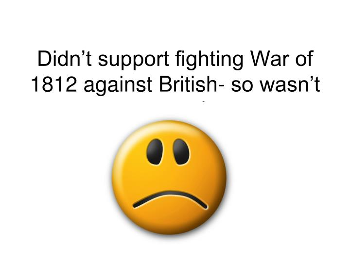 Didn't support fighting War of 1812 against British- so wasn't as popular