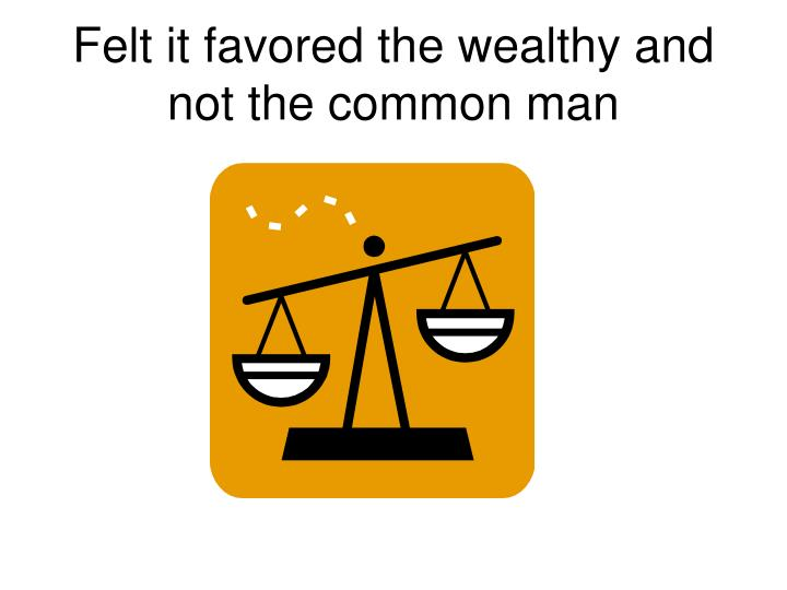 Felt it favored the wealthy and not the common man