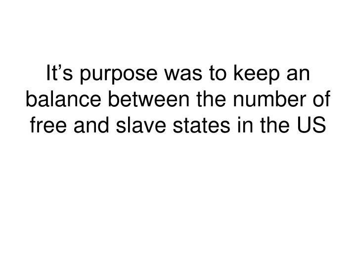 It's purpose was to keep an balance between the number of free and slave states in the US