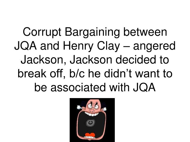 Corrupt Bargaining between JQA and Henry Clay – angered Jackson, Jackson decided to break off, b/c he didn't want to be associated with JQA