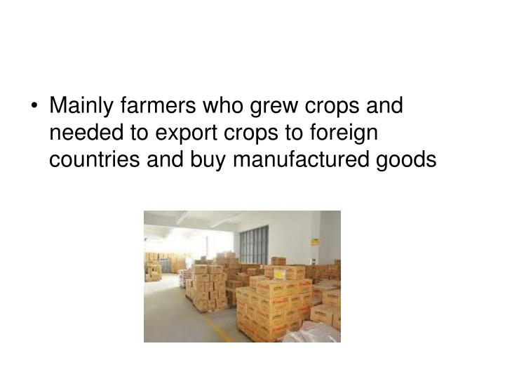 Mainly farmers who grew crops and needed to export crops to foreign countries and buy manufactured goods