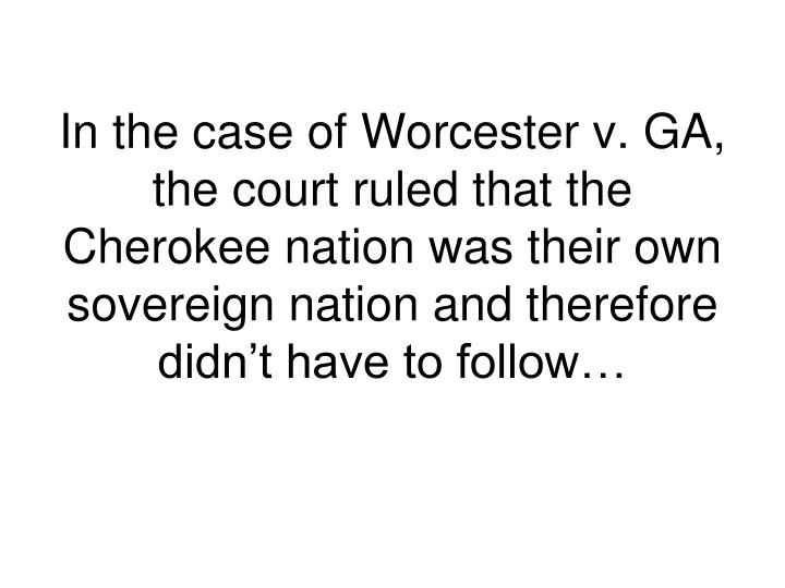 In the case of Worcester v. GA, the court ruled that the Cherokee nation was their own sovereign nation and therefore didn't have to follow…