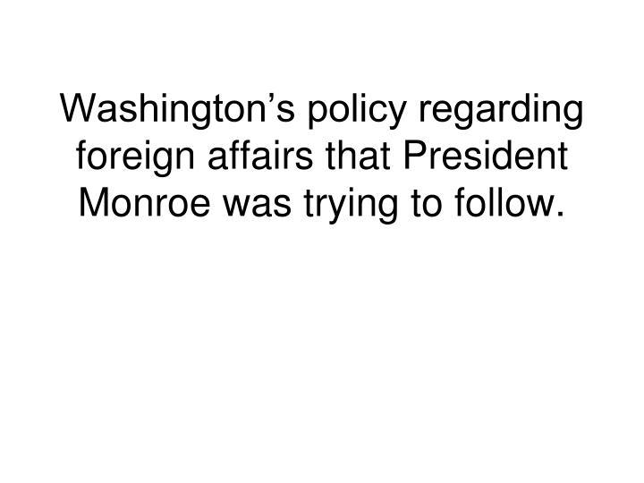 Washington's policy regarding foreign affairs that President Monroe was trying to follow.