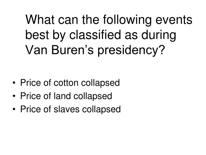 What can the following events best by classified as during Van Buren's presidency?
