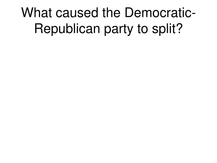 What caused the Democratic-Republican party to split?
