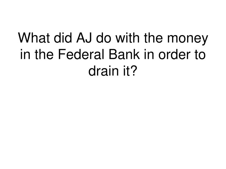 What did AJ do with the money in the Federal Bank in order to drain it?