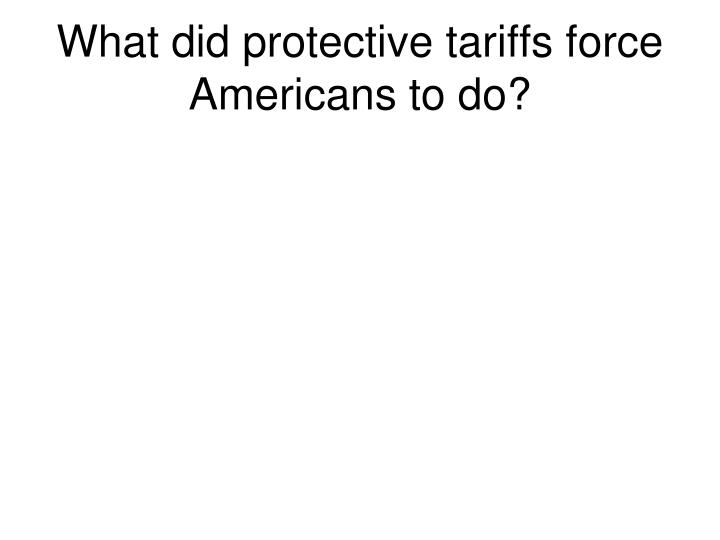 What did protective tariffs force Americans to do?