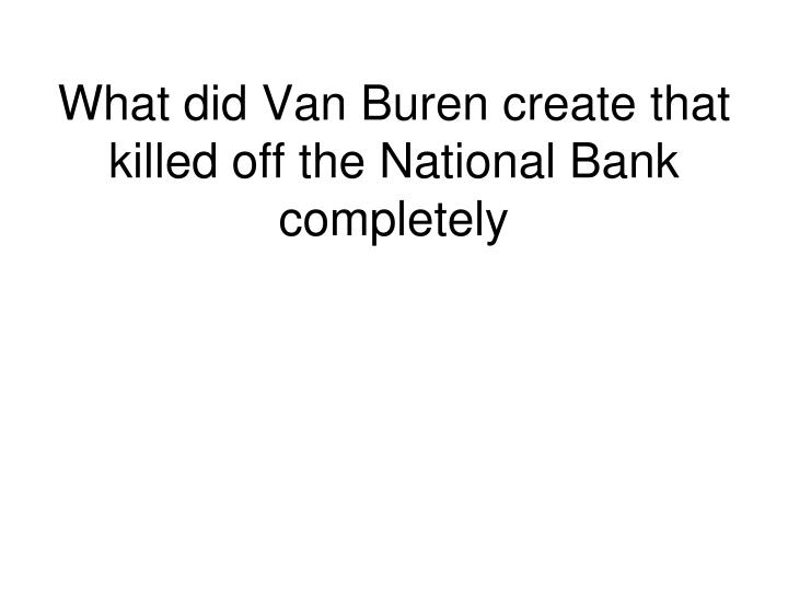 What did Van Buren create that killed off the National Bank completely