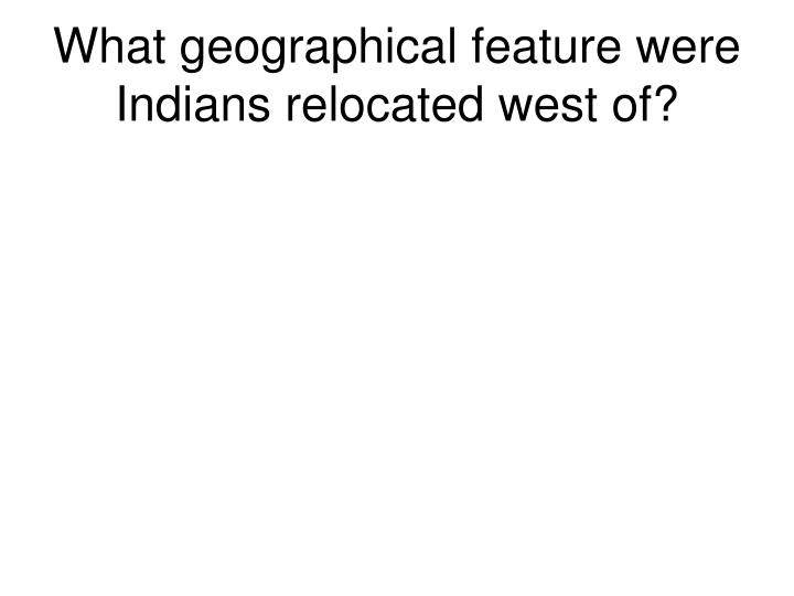 What geographical feature were Indians relocated west of?